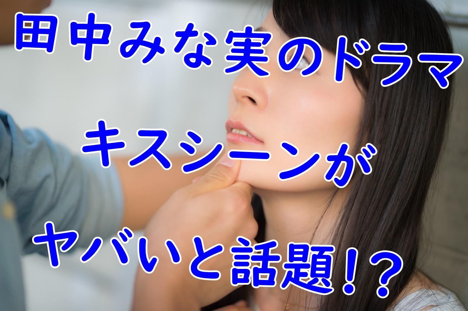 田中みな実のドラマのキスシーンがヤバいと話題に!?